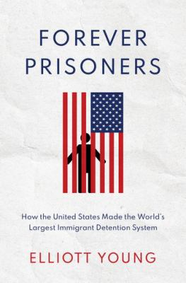Forever prisoners : how the United States made the world's largest  immigrant detention system