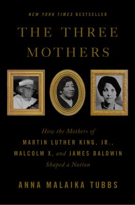 The three mothers : how the mothers of Martin Luther King, Jr., Malcolm X, and James Baldwin shaped a nation