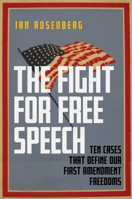 The fight for free speech : ten cases that define our First Amendment freedoms