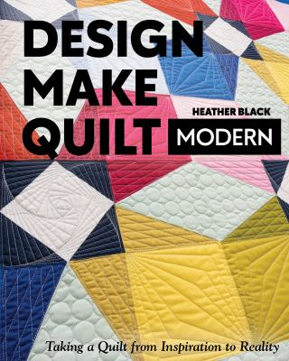 Design, make, quilt modern : taking a quilt from inspiration to reality