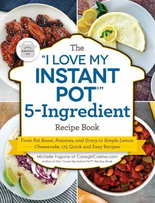 "The ""I Love My Instant Pot®"" 5-ingredient recipe book : from pot roast, potatoes, and gravy to simple lemon cheesecake, 175 quick and easy recipes / Michelle Fagone of CavegirlCuisine.com."