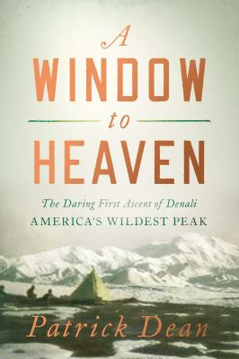 A window to heaven : the daring first ascent of Denali, America's wildest peak