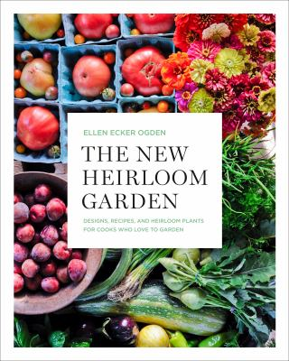 The new heirloom garden : designs, recipes and heirloom plants for cooks who love to garden