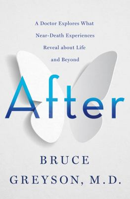 After : a doctor explores what near-death experiences reveal about life and beyond