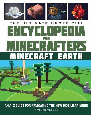 The ultimate unofficial encyclopedia for Minecrafters : Earth : an A-Z guide to unlocking incredible adventures, buildplates, mobs, resources, and mobile gaming fun