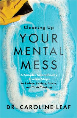 Cleaning up your mental mess : 5 simple, scientifically proven steps to reduce anxiety, stress, and toxic thinking