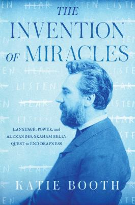 The invention of miracles : language, power, and Alexander Graham Bell's quest to end deafness