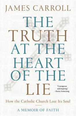 The truth at the heart of the lie : how the Catholic Church lost its soul : a memoir of faith