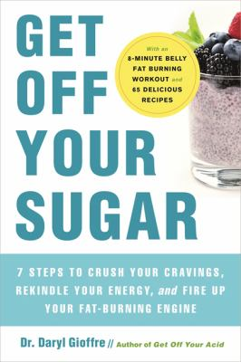 Get off your sugar : burn the fat, crush your cravings, and go from stress eating to strength eating