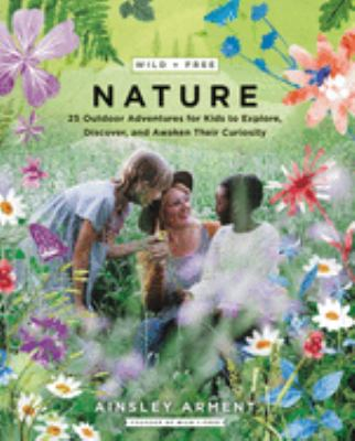 Wild + free nature : 25 outdoor adventures for kids to explore, discover, and awaken their curiosity