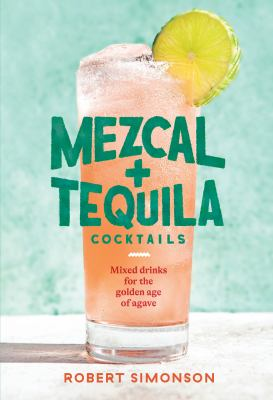Mezcal + tequila cocktails : mixed drinks for the golden age of agave
