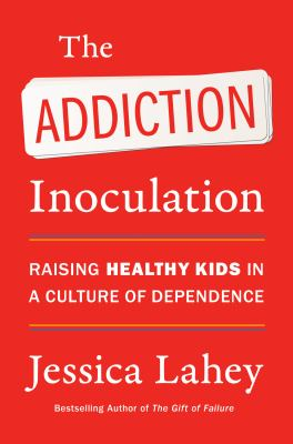 The addiction innoculation : raising healthy kids in a culture of dependence