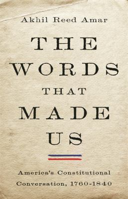 The words that made us : America's constitutional conversation, 1760-1840