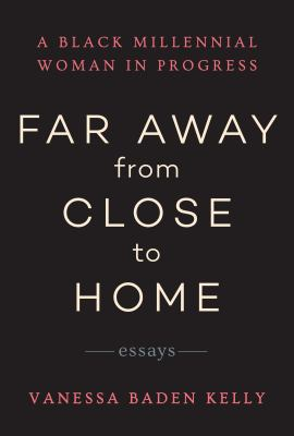 Far away from close to home : a black millennial woman in progress: essays