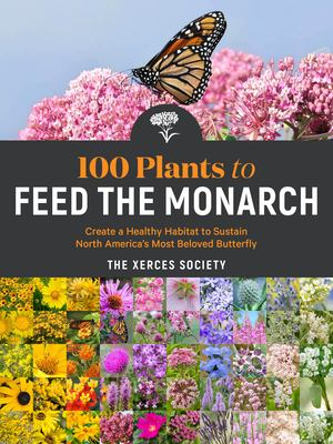 100 plants to feed the monarch : create a healthy habitat to sustain North America's most beloved butterfly