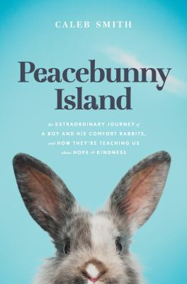 Peacebunny Island : the extraordinary journey of a boy and his comfort rabbits, and how they're teaching us about hope & kindness