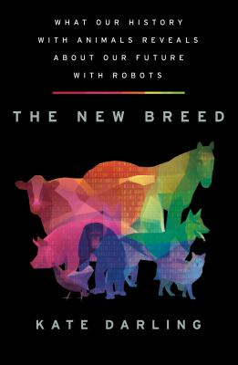 The new breed : what our history with animals reveals about our future with robots