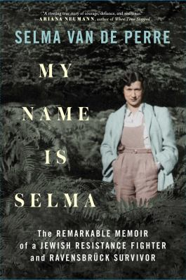 My name is Selma : the remarkable memoir of a Jewish resistance fighter and Ravensbrck survivor