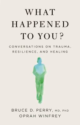 What happened to you? : conversations on trauma, resilience, and healing