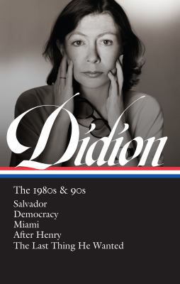 Joan Didion : the 1980's & 90's : Salvador ; Democracy ; Miami ; After Henry ; The last thing he wanted