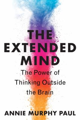 The extended mind : the power of thinking outside the brain
