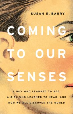 Coming to our senses : a boy who learned to see, a girl who learned to hear, and how we all discover the world