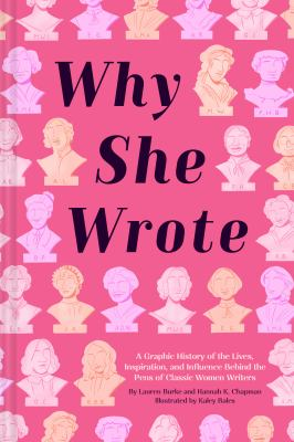 Why she wrote : a graphic history of the lives, inspiration, and influence behind the pens of classic women writers