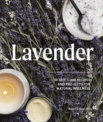 Lavender : 50 self-care recipes and projects for natural wellness