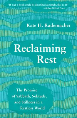 Reclaiming rest : the promise of sabbath, solitude and stillness in a restless world