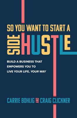 So you want to start a side hustle : build a business that empowers you to live your life, your way