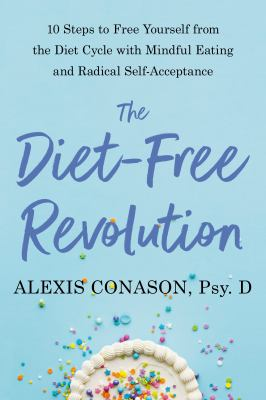 The diet-free revolution : 10 steps to free yourself from the diet cycle with mindful eating and radical self-acceptance