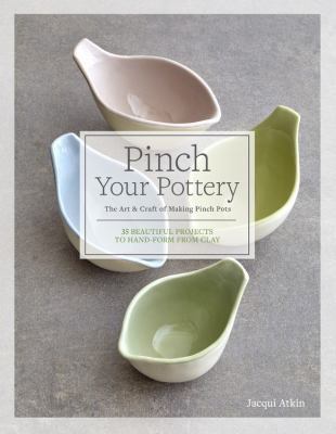 Pinch your pottery : the art & craft of making pinch pots : 35 beautiful projects to hand-form from clay