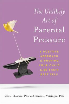 The unlikely art of parental pressure : a positive approach to pushing your child to be their best self