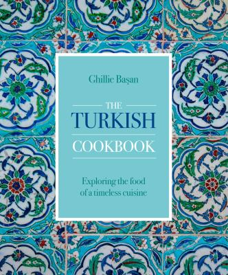 The Turkish Cookbook : exploring the food of a timeless cuisine.