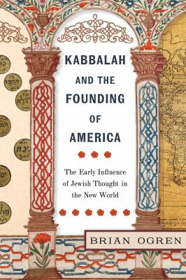 Kabbalah and the founding of America : the early influence of Jewish thought in the New World