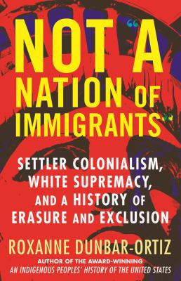 """Not """"a nation of immigrants"""" : settler colonialism, white supremacy, and a history of erasure and exclusion"""