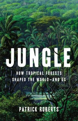 Jungle : how tropical forests shaped the world-and us