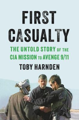 First casualty : the untold story of the CIA mission to avenge 9/11