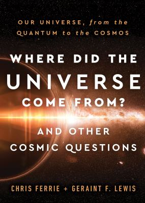 Where did the universe come from? and other cosmic questions : our universe, from the quantum to the cosmos