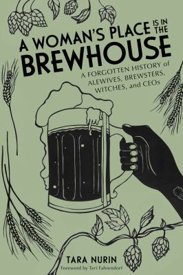 A woman's place is in the Brewhouse :  a forgotten history of alewives, brewsters, witches, and CEOs