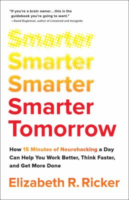 Smarter tomorrow : how 15 minutes of neurohacking a day can help you work better, think faster, and get more done