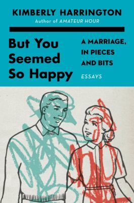 But you seemed so happy : a marriage, in pieces and bits