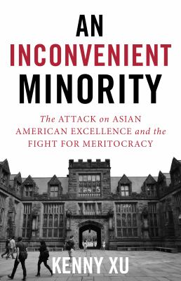 An inconvenient minority : the attack on Asian American excellence and the fight for meritocracy