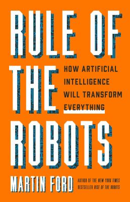 Rule of the robots : how artificial intelligence will transform everything