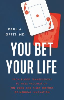 You bet your life : from blood transfusions to mass vaccination, the long and risky history of medical innovation