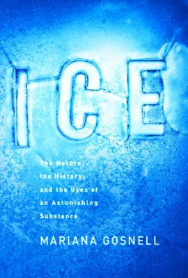 Ice : the nature, the history, and the uses of an astonishing substance