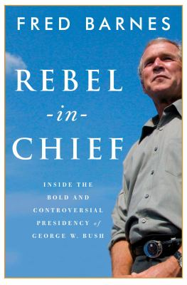 Rebel-in-chief : inside the bold and controversial presidency of George W. Bush
