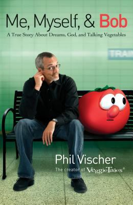 Me, myself, & Bob : a true story about God, dreams, and talking vegetables