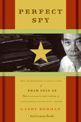 Perfect spy : the incredible double life of Pham Xuan An, Time magazine reporter and Vietnamese communist agent