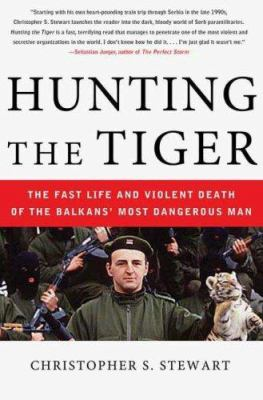 Hunting the tiger : the fast life and violent death of the Balkans' most dangerous man
